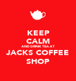 KEEP CALM AND DRINK TEA AT JACKS COFFEE SHOP - Personalised Poster large