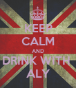 KEEP CALM AND DRINK WITH  ALY - Personalised Poster large