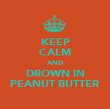 KEEP CALM AND DROWN IN PEANUT BUTTER - Personalised Poster large