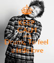 KEEP  CALM AND Drunk, To feel  a little love - Personalised Poster large