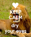 KEEP CALM AND dry  your eyes - Personalised Poster large