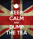 KEEP CALM AND DUMP THE TEA - Personalised Poster large