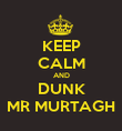 KEEP CALM AND DUNK MR MURTAGH - Personalised Poster large