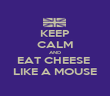 KEEP CALM AND EAT CHEESE  LIKE A MOUSE - Personalised Poster large