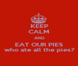 KEEP CALM AND EAT OUR PIES who ate all the pies? - Personalised Poster large