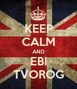 KEEP CALM AND EBI TVOROG - Personalised Poster large