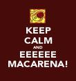 KEEP CALM AND EEEEEE MACARENA! - Personalised Poster large
