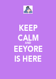 KEEP CALM AND EEYORE IS HERE - Personalised Poster large