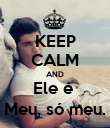KEEP CALM AND Ele é  Meu, só meu. - Personalised Poster large