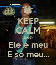 KEEP CALM AND Ele é meu E só meu... - Personalised Poster large