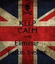 KEEP CALM AND Eliminar  Justin bieber - Personalised Poster large