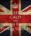 KEEP CALM AND Enjoy being Fucking SINGLE  - Personalised Poster large
