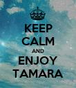 KEEP CALM AND ENJOY TAMARA - Personalised Poster large