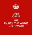 KEEP CALM AND ENJOY THE WKND ... OH WAIT! - Personalised Poster large