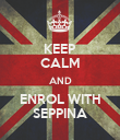 KEEP CALM AND ENROL WITH SEPPINA - Personalised Poster large