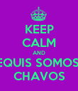 KEEP CALM AND EQUIS SOMOS  CHAVOS - Personalised Poster large