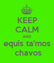 KEEP CALM AND equis ta'mos  chavos - Personalised Poster large