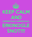 KEEP CALM AND ERKINOGLE ERKINOGLE ERKINOGLE SNOT!!!! - Personalised Poster large