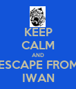 KEEP CALM AND ESCAPE FROM IWAN - Personalised Poster large