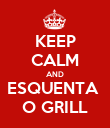 KEEP CALM AND ESQUENTA  O GRILL - Personalised Poster large