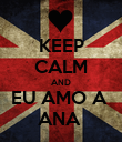 KEEP CALM AND EU AMO A  ANA  - Personalised Poster large