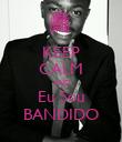 KEEP CALM AND Eu Sou BANDIDO - Personalised Poster large