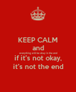 KEEP CALM and everything will be okay in the end if it's not okay, it's not the end - Personalised Poster large