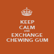 KEEP CALM AND EXCHANGE CHEWING GUM - Personalised Poster large