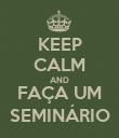 KEEP CALM AND FAÇA UM SEMINÁRIO - Personalised Poster large