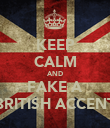 KEEP CALM AND FAKE A BRITISH ACCENT - Personalised Poster large