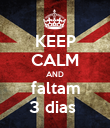 KEEP CALM AND faltam 3 dias  - Personalised Poster large