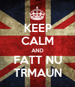 KEEP CALM AND FATT NU TRMAUN - Personalised Poster large