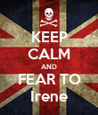 KEEP CALM AND FEAR TO Irene - Personalised Poster large