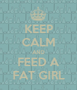 KEEP CALM AND FEED A FAT GIRL - Personalised Poster large
