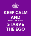 KEEP CALM AND FEED THE SOUL STARVE THE EGO - Personalised Poster large