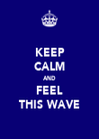 KEEP CALM AND FEEL THIS WAVE - Personalised Poster large