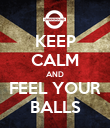 KEEP CALM AND FEEL YOUR  BALLS  - Personalised Poster large