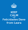 KEEP CALM AND Felicidades Dave from Laura - Personalised Poster large
