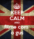 KEEP CALM AND filme com  o gus - Personalised Poster large