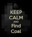 KEEP CALM AND Find Coal - Personalised Poster large