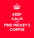 KEEP CALM AND FIND MICKEY'S CORPSE - Personalised Poster large