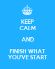 KEEP CALM AND FINISH WHAT YOU'VE START - Personalised Poster large