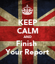 KEEP CALM AND Finish  Your Report - Personalised Poster large