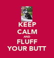 KEEP CALM AND FLUFF YOUR BUTT - Personalised Poster large
