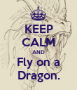 KEEP CALM AND Fly on a Dragon. - Personalised Poster large