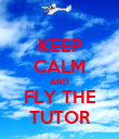 KEEP CALM AND FLY THE TUTOR - Personalised Poster large