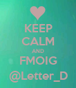 KEEP CALM AND FMOIG @Letter_D - Personalised Poster large