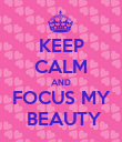 KEEP CALM AND FOCUS MY  BEAUTY - Personalised Poster large