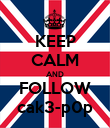 KEEP CALM AND FOLLOW cak3-p0p - Personalised Poster large