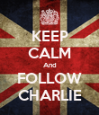 KEEP CALM And FOLLOW CHARLIE - Personalised Poster large